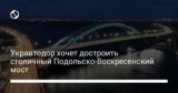 Укравтодор хочет достроить столичный Подольско-Воскресенский мост